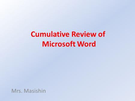 Cumulative Review of Microsoft Word Mrs. Masishin.