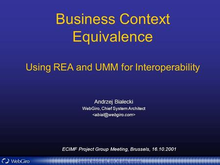 ECIMF Project Group Meeting, Brussels, 16.10.2001 Copyright WebGiro AB, 2001. All rights reserved. Business Context Equivalence Using REA and UMM for Interoperability.