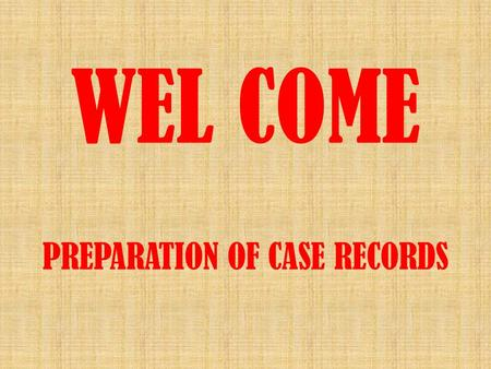 WEL COME PREPARATION OF CASE RECORDS. MODEL CASE RECORDS A Model Case Record should contain  Order sheet duly numbered  Copy of Approved Annual Action.