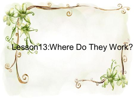 Lesson13:Where Do They Work?