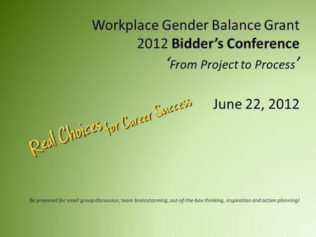 Workplace Gender Balance Grant 2012 Bidder's Conference ' From Project to Process ' June 22, 2012 Be prepared for small group discussion, team brainstorming,