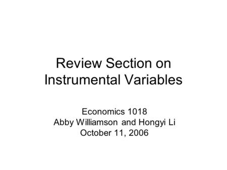 Review Section on Instrumental Variables Economics 1018 Abby Williamson and Hongyi Li October 11, 2006.