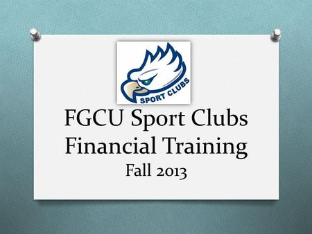 FGCU Sport Clubs Financial Training Fall 2013. Today's Agenda O Duties of a Treasurer O Types of Accounts & Access to Funds O Purchasing & Reimbursements.