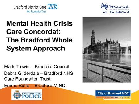 Mental Health Crisis Care Concordat: The Bradford Whole System Approach Mark Trewin – Bradford Council Debra Gilderdale – Bradford NHS Care Foundation.