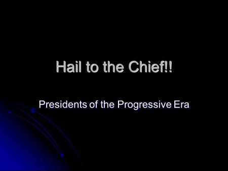 Hail to the Chief!! Presidents of the Progressive Era.