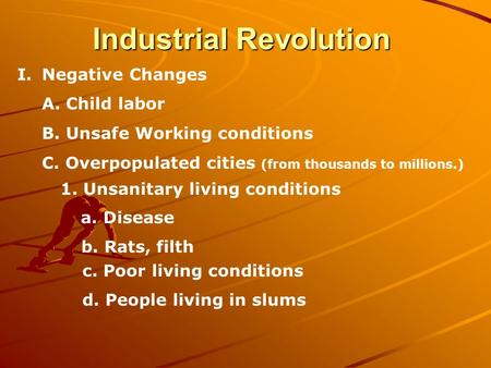 Industrial Revolution I.Negative Changes A. Child labor B. Unsafe Working conditions C. Overpopulated cities (from thousands to millions.) 1. Unsanitary.