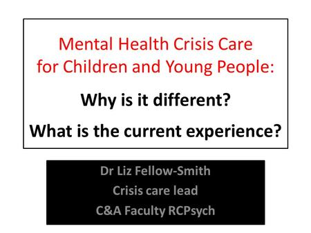 Mental Health Crisis Care for Children and Young People: Why is it different? What is the current experience? Dr Liz Fellow-Smith Crisis care lead C&A.