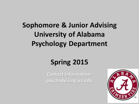 Sophomore & Junior Advising University of Alabama Psychology Department Spring 2015 Contact Information: psychadvising.ua.edu.