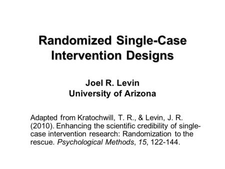 Randomized Single-Case Intervention Designs Randomized Single-Case Intervention Designs Joel R. Levin University of Arizona Adapted from Kratochwill, T.
