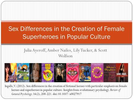 Julia Ayeroff, Amber Nailes, Lily Tucker, & Scott Wolfson Sex Differences in the Creation of Female Superheroes in Popular Culture Ingalls, V. (2012).