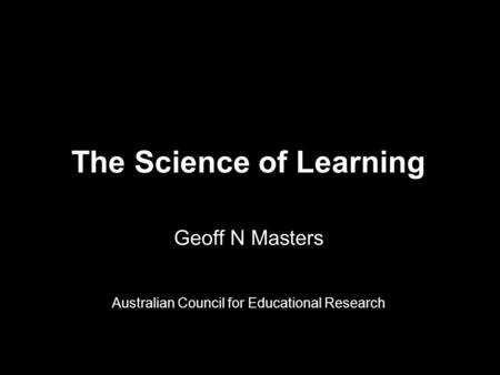 The Science of Learning Geoff N Masters Australian Council for Educational Research.