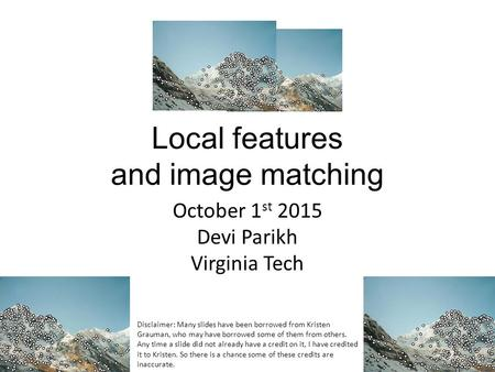 Local features and image matching October 1 st 2015 Devi Parikh Virginia Tech Disclaimer: Many slides have been borrowed from Kristen Grauman, who may.