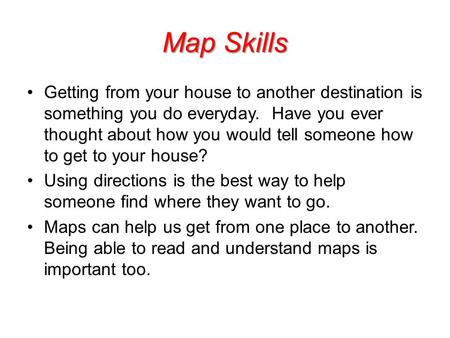 Map Skills Getting from your house to another destination is something you do everyday. Have you ever thought about how you would tell someone how to get.