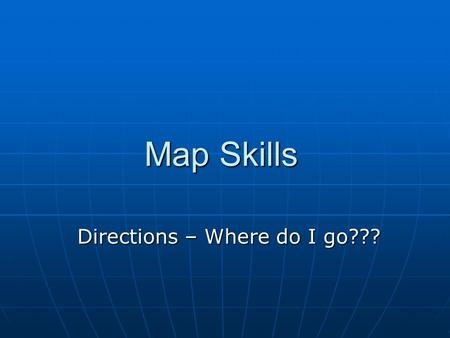 Map Skills Directions – Where do I go???. How can you tell what direction you are facing? Watch the movement of the sun or stars. Watch the movement of.
