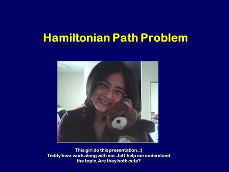 Hamiltonian Path Problem This girl do this presentation. :) Teddy bear work along with me. Jeff help me understand the topic. Are they both cute?