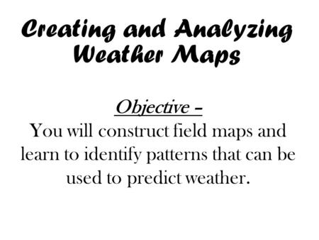Creating and Analyzing Weather Maps Objective – You will construct field maps and learn to identify patterns that can be used to predict weather.