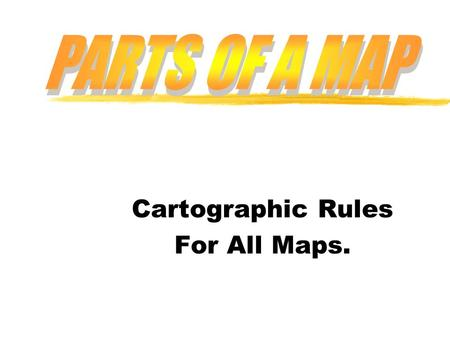 Cartographic Rules For All Maps.. zAll maps must include these parts y1. TITLE y2. SCALE y3. DIRECTION y4. BORDER, MARGIN, OR FRAME y5. LEGEND.