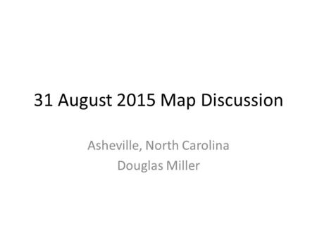 31 August 2015 Map Discussion Asheville, North Carolina Douglas Miller.