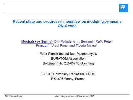 Mochalskyy Serhiy NI modeling workshop, Chiba, Japan, 2013 Recent state and progress in negative ion modeling by means ONIX code Mochalskyy Serhiy 1, Dirk.