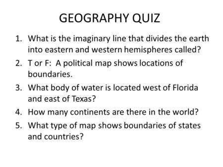 GEOGRAPHY QUIZ 1.What is the imaginary line that divides the earth into eastern and western hemispheres called? 2.T or F: A political map shows locations.