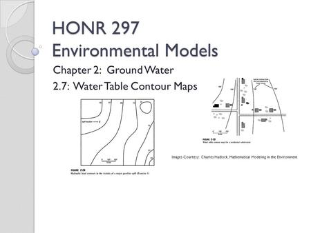 HONR 297 Environmental Models Chapter 2: Ground Water 2.7: Water Table Contour Maps Images Courtesy: Charles Hadlock, Mathematical Modeling in the Environment.