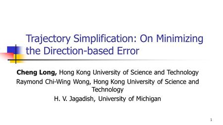 Trajectory Simplification: On Minimizing the Direction-based Error Cheng Long, Hong Kong University of Science and Technology Raymond Chi-Wing Wong, Hong.