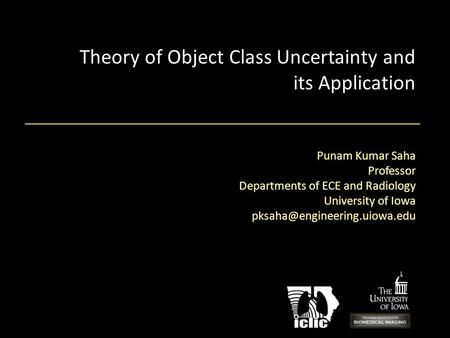 Theory of Object Class Uncertainty and its Application Punam Kumar Saha Professor Departments of ECE and Radiology University of Iowa