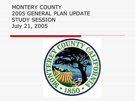 MONTERY COUNTY 2005 GENERAL PLAN UPDATE STUDY SESSION July 21, 2005.
