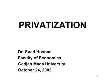 1 PRIVATIZATION Dr. Suad Husnan Faculty of Economics Gadjah Mada University October 24, 2002.