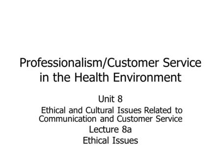 Professionalism/Customer Service in the Health Environment Unit 8 Ethical and Cultural Issues Related to Communication and Customer Service Lecture 8a.