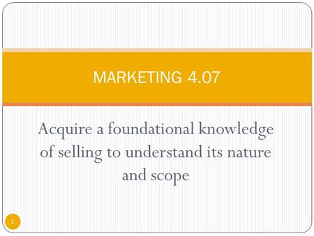 Acquire a foundational knowledge of selling to understand its nature and scope 1 MARKETING 4.07.