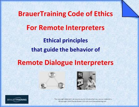 BrauerTraining Code of Ethics for Remote Interpreters The copyright statement we require you to include when you use our material is: ©Copyright 2014 Claudia.