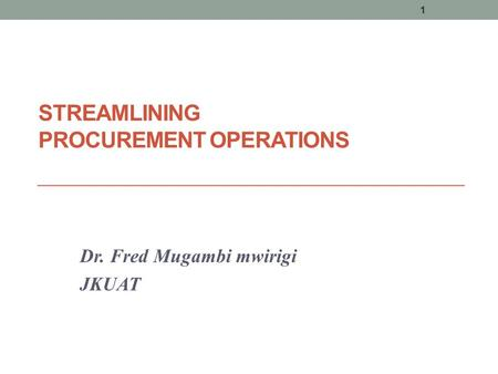 STREAMLINING PROCUREMENT OPERATIONS Dr. Fred Mugambi mwirigi JKUAT 1.