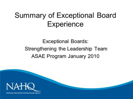 Summary of Exceptional Board Experience Exceptional Boards: Strengthening the Leadership Team ASAE Program January 2010.