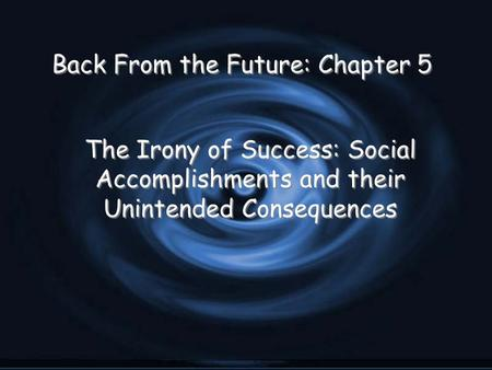Back From the Future: Chapter 5 The Irony of Success: Social Accomplishments and their Unintended Consequences.