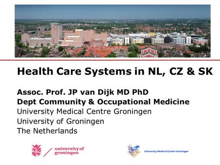 Health Care Systems <strong>in</strong> NL, CZ & SK Assoc. Prof. JP van Dijk MD PhD Dept Community & <strong>Occupational</strong> Medicine University Medical Centre Groningen University.