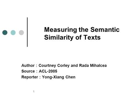 1 Measuring the Semantic Similarity of Texts Author : Courtney Corley and Rada Mihalcea Source : ACL-2005 Reporter : Yong-Xiang Chen.