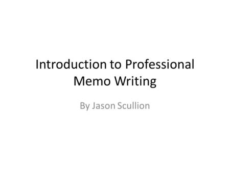 Introduction to Professional Memo Writing By Jason Scullion.