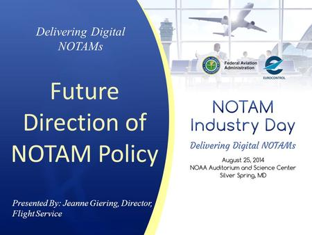 Presented By: Jeanne Giering, Director, Flight Service Delivering Digital NOTAMs Future Direction of NOTAM Policy.