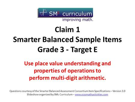 Claim 1 Smarter Balanced Sample Items Grade 3 - Target E Use place value understanding and properties of operations to perform multi-digit arithmetic.
