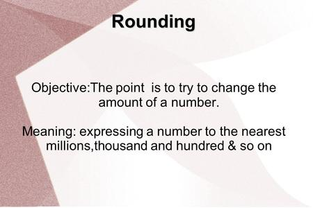 Rounding Objective:The point is to try to change the amount of a number. Meaning: expressing a number to the nearest millions,thousand and hundred & so.