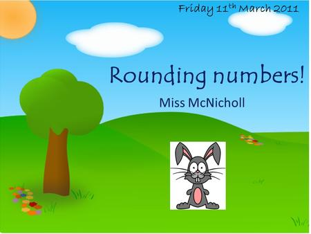 Rounding numbers! Miss McNicholl Friday 11 th March 2011.