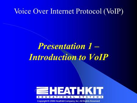 Voice Over Internet Protocol (VoIP) Copyright © 2006 Heathkit Company, Inc. All Rights Reserved Presentation 1 – Introduction to VoIP.