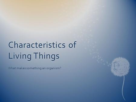 Characteristics of Living Things What makes something an organism?