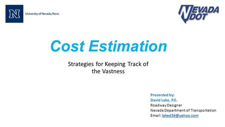 Cost Estimation Strategies for Keeping Track of the Vastness Presented by: David Lake, P.E. Roadway Designer Nevada Department of Transportation