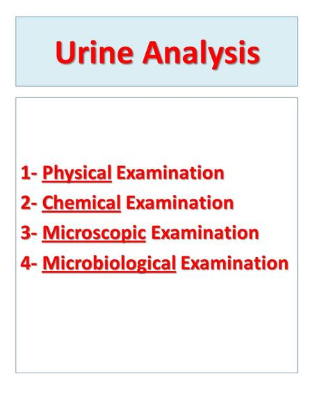 Urine Analysis 1- Physical Examination 2- Chemical Examination 3- Microscopic Examination 4- Microbiological Examination.