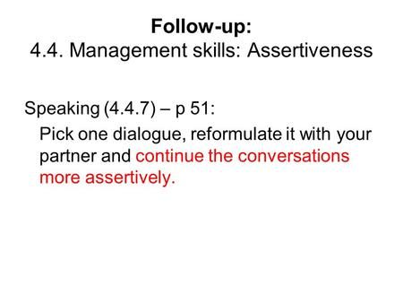 Follow-up: 4.4. Management skills: Assertiveness Speaking (4.4.7) – p 51: Pick one dialogue, reformulate it with your partner and continue the conversations.