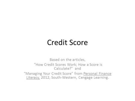 "Credit Score Based on the articles, ""How Credit Scores Work; How a Score is Calculate?"" and ""Managing Your Credit Score"" from Personal Finance Literacy,"
