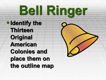 Bell Ringer Identify the Thirteen Original American Colonies and place them on the outline map.