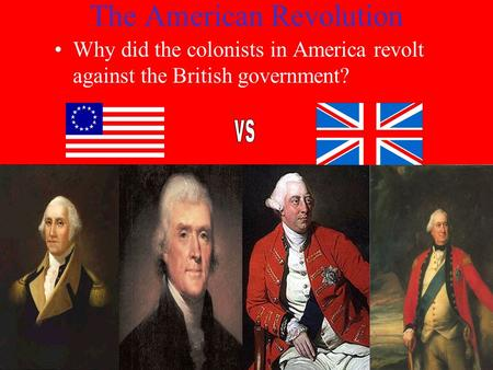 The American Revolution Why did the colonists in America revolt against the British government?